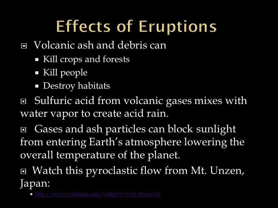 Volcanic ash and debris can Kill crops and forests Kill people Destroy habitats Sulfuric acid from volcanic gases mixes with water vapor to create acid rain.