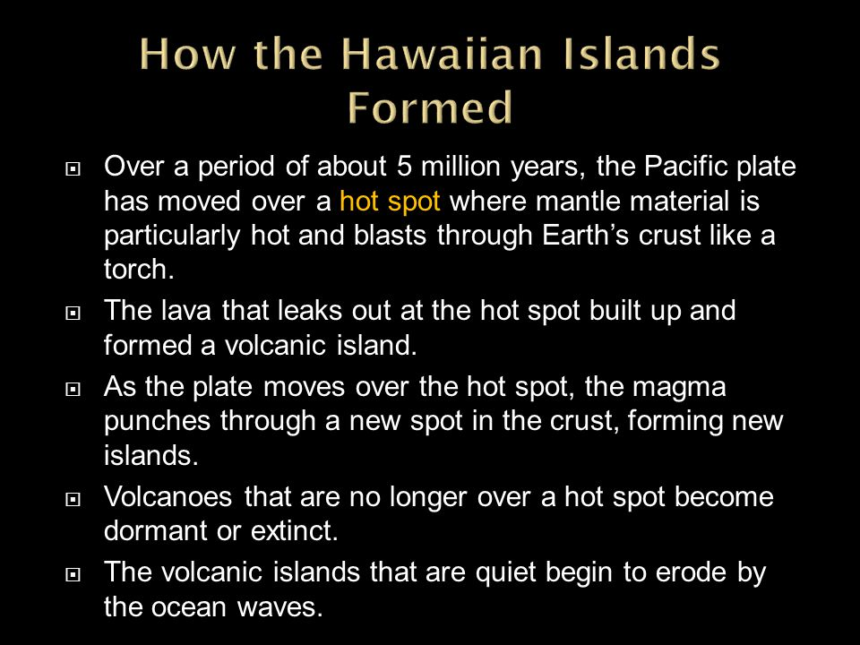 Over a period of about 5 million years, the Pacific plate has moved over a hot spot where mantle material is particularly hot and blasts through Earths crust like a torch.