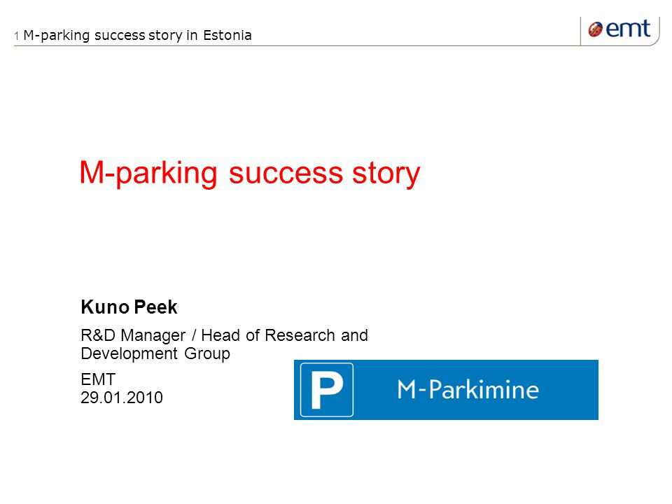 1 M-parking success story in Estonia M-parking success story Kuno Peek R&D Manager / Head of Research and Development Group EMT 29.01.2010