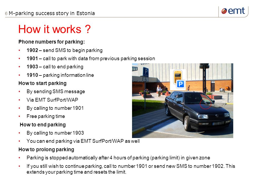 6 M-parking success story in Estonia Phone numbers for parking: 1902 – send SMS to begin parking 1901 – call to park with data from previous parking session 1903 – call to end parking 1910 – parking information line How to start parking By sending SMS message Via EMT SurfPort/WAP By calling to number 1901 Free parking time How to end parking By calling to number 1903 You can end parking via EMT SurfPort/WAP as well How to prolong parking Parking is stopped automatically after 4 hours of parking (parking limit) in given zone If you still wish to continue parking, call to number 1901 or send new SMS to number 1902.
