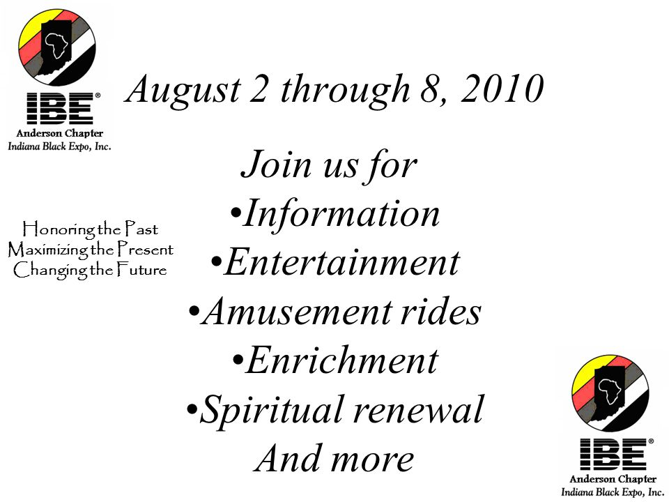 August 2 through 8, 2010 Join us for Information Entertainment Amusement rides Enrichment Spiritual renewal And more Honoring the Past Maximizing the Present Changing the Future