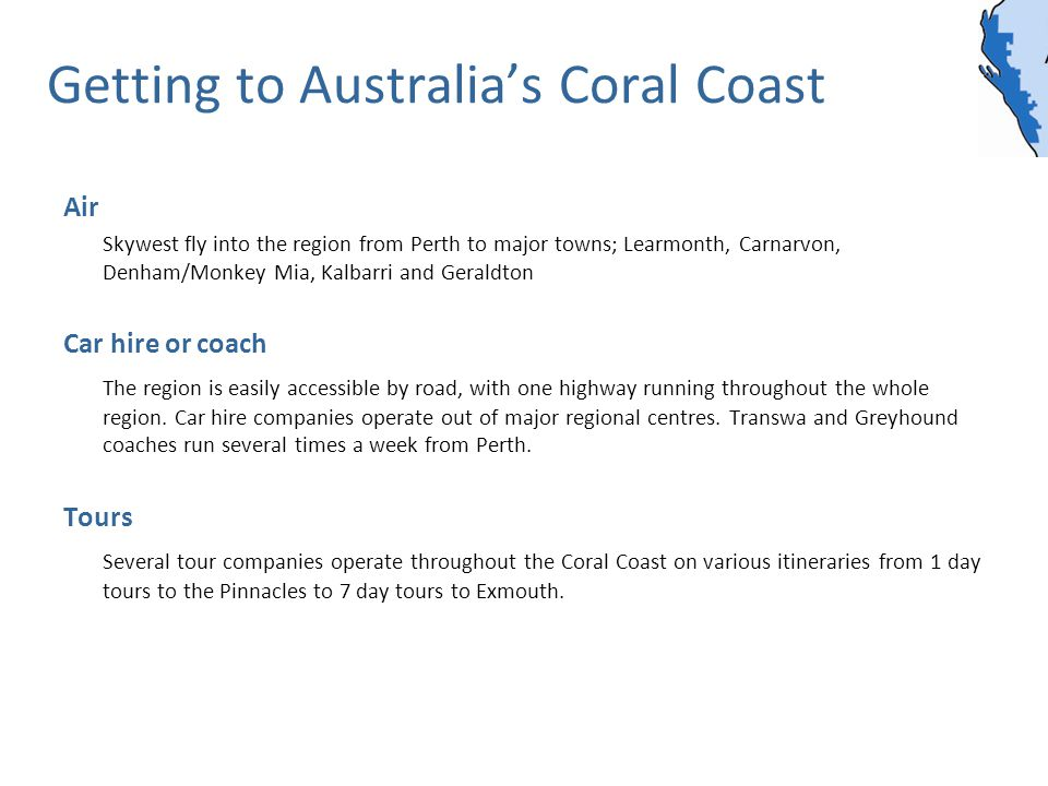 Getting to Australias Coral Coast Air Skywest fly into the region from Perth to major towns; Learmonth, Carnarvon, Denham/Monkey Mia, Kalbarri and Geraldton Car hire or coach The region is easily accessible by road, with one highway running throughout the whole region.