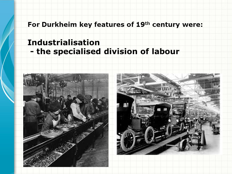 For Durkheim key features of 19 th century were: Industrialisation - the specialised division of labour