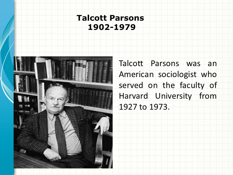 Talcott Parsons 1902-1979 Talcott Parsons was an American sociologist who served on the faculty of Harvard University from 1927 to 1973.