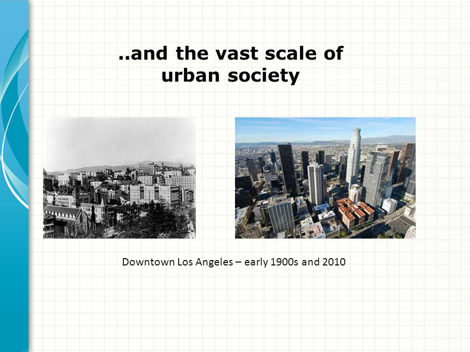 ..and the vast scale of urban society Downtown Los Angeles – early 1900s and 2010
