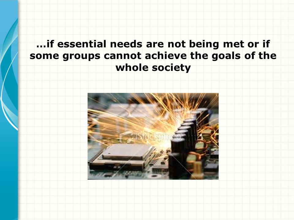 …if essential needs are not being met or if some groups cannot achieve the goals of the whole society