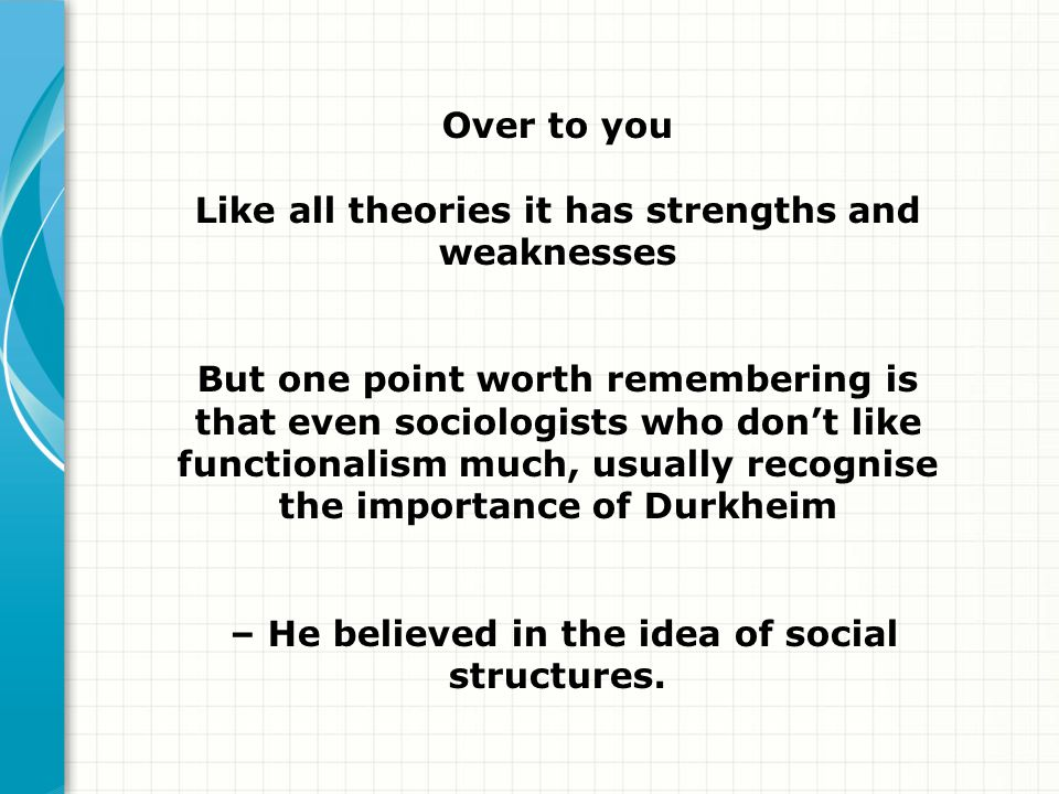 Over to you Like all theories it has strengths and weaknesses But one point worth remembering is that even sociologists who dont like functionalism mu