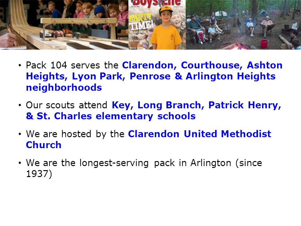 Pack 104 serves the Clarendon, Courthouse, Ashton Heights, Lyon Park, Penrose & Arlington Heights neighborhoods Our scouts attend Key, Long Branch, Pa
