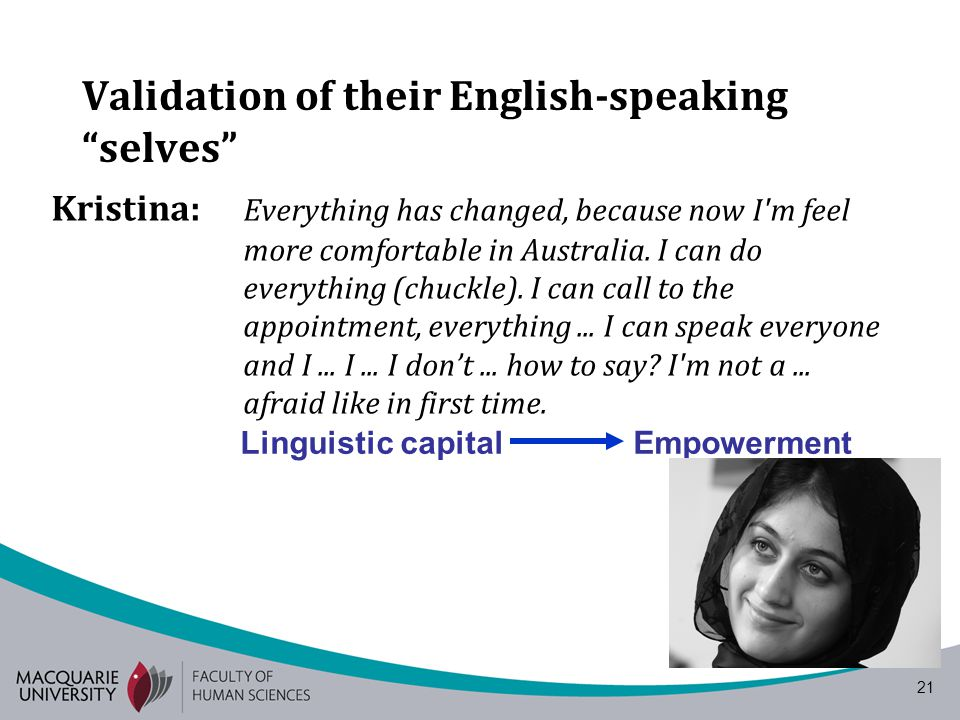 21 Validation of their English-speaking selves Kristina: Everything has changed, because now I'm feel more comfortable in Australia. I can do everythi