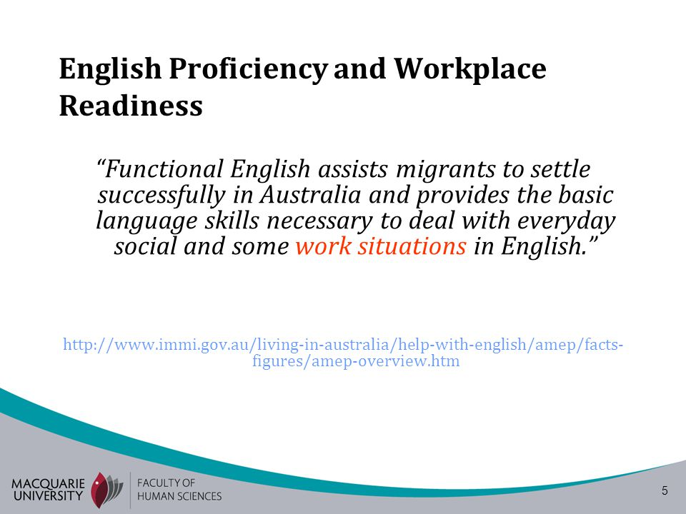 5 English Proficiency and Workplace Readiness Functional English assists migrants to settle successfully in Australia and provides the basic language