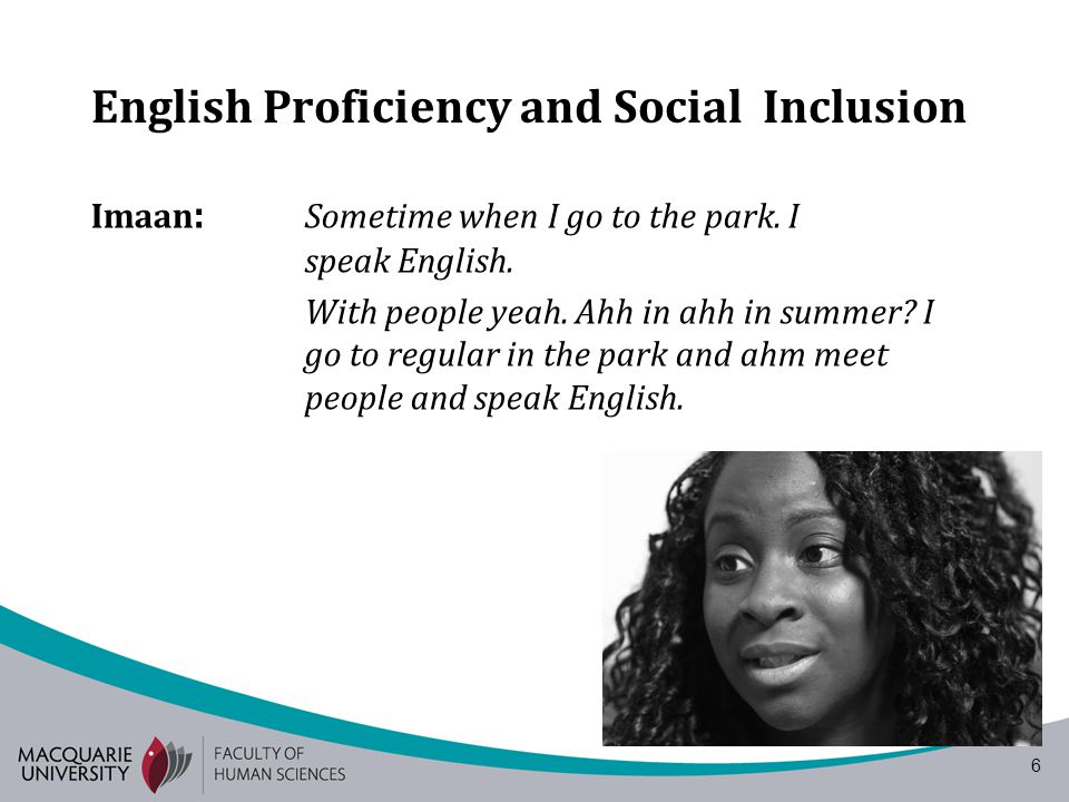 6 English Proficiency and Social Inclusion Imaan : Sometime when I go to the park. I speak English. With people yeah. Ahh in ahh in summer? I go to re