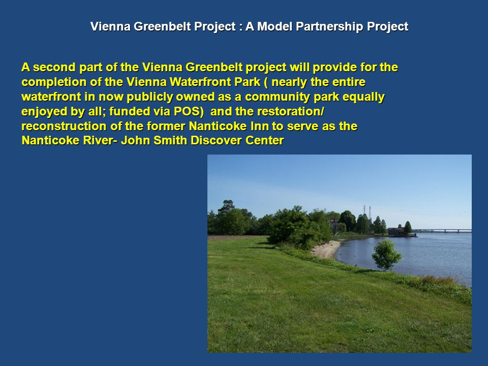 A second part of the Vienna Greenbelt project will provide for the completion of the Vienna Waterfront Park ( nearly the entire waterfront in now publicly owned as a community park equally enjoyed by all; funded via POS) and the restoration/ reconstruction of the former Nanticoke Inn to serve as the Nanticoke River- John Smith Discover Center Vienna Greenbelt Project : A Model Partnership Project