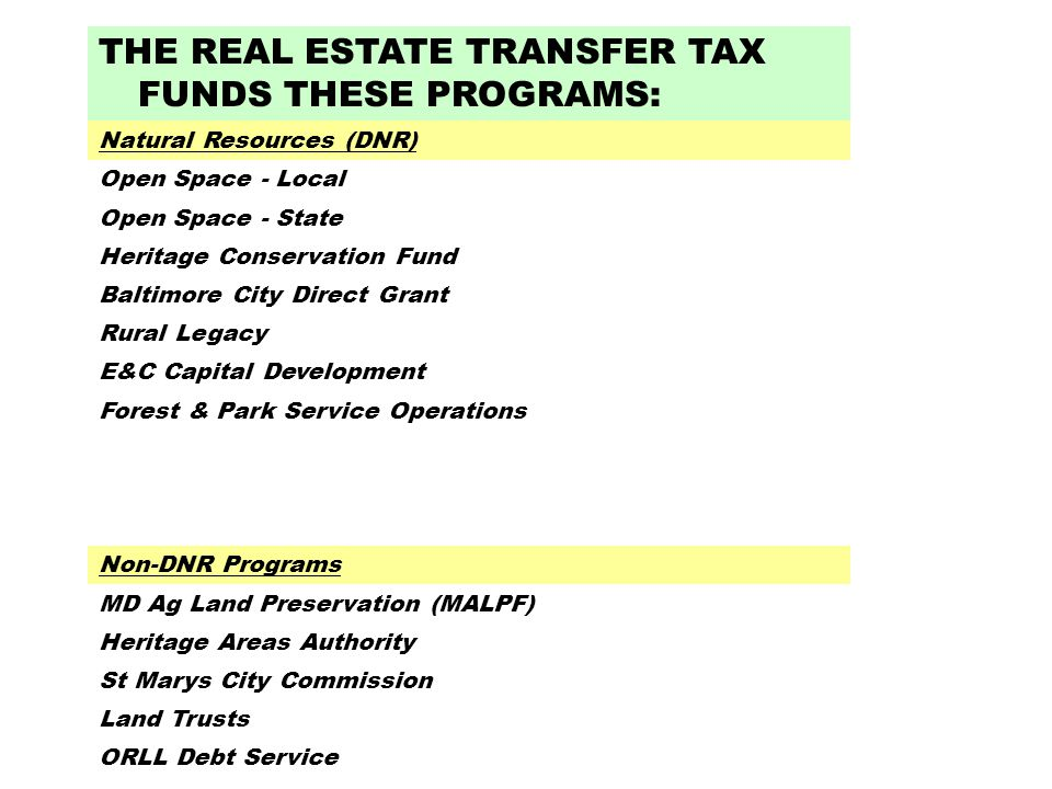 THE REAL ESTATE TRANSFER TAX FUNDS THESE PROGRAMS: Natural Resources (DNR) Open Space - Local Open Space - State Heritage Conservation Fund Baltimore City Direct Grant Rural Legacy E&C Capital Development Forest & Park Service Operations Non-DNR Programs MD Ag Land Preservation (MALPF) Heritage Areas Authority St Marys City Commission Land Trusts ORLL Debt Service