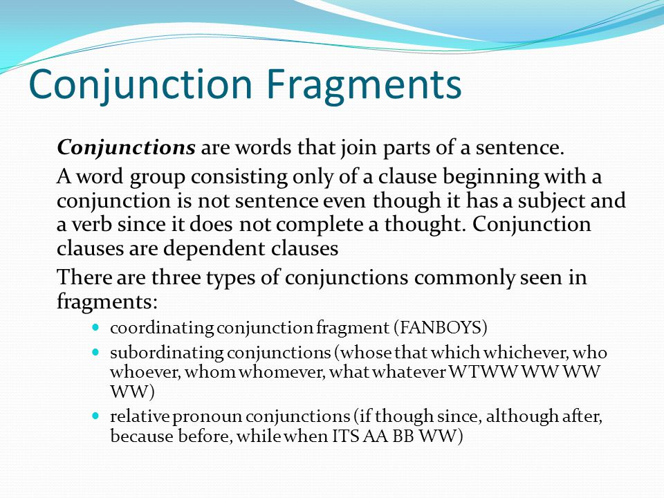 Coordinating Conjunction Fragments Coordinating conjunction fragments are word groups that have a subject and a verb and begin with a coordinating conjunction: for, and, nor, but, or, yet, or so (FANBOYS).