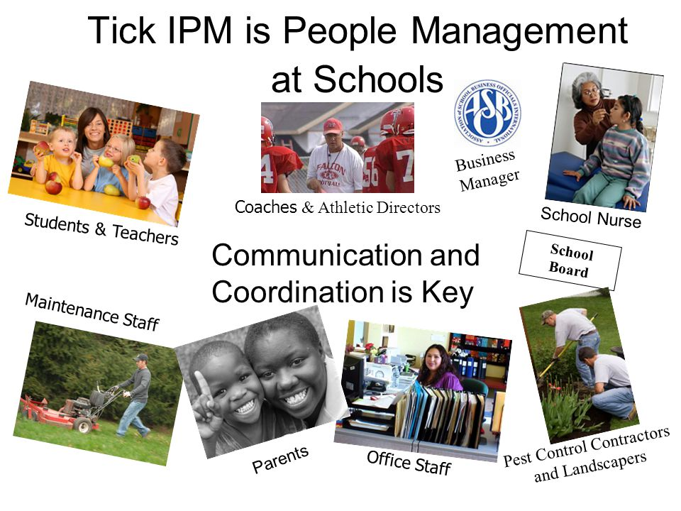 Tick IPM is People Management at Schools Students & Teachers Maintenance Staff School Board Pest Control Contractors and Landscapers Office Staff Business Manager Communication and Coordination is Key School Nurse Parents Coaches & Athletic Directors