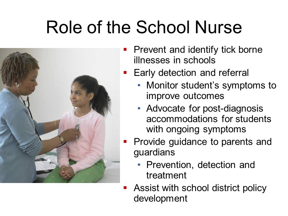Role of the School Nurse Prevent and identify tick borne illnesses in schools Early detection and referral Monitor students symptoms to improve outcomes Advocate for post-diagnosis accommodations for students with ongoing symptoms Provide guidance to parents and guardians Prevention, detection and treatment Assist with school district policy development