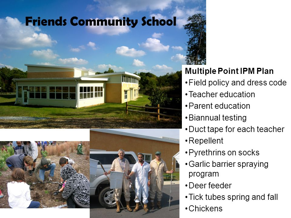 Friends Community School Multiple Point IPM Plan Field policy and dress code Teacher education Parent education Biannual testing Duct tape for each teacher Repellent Pyrethrins on socks Garlic barrier spraying program Deer feeder Tick tubes spring and fall Chickens