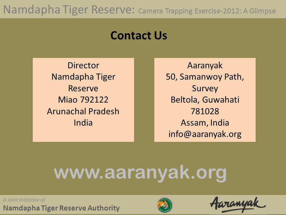 Namdapha Tiger Reserve: Camera Trapping Exercise-2012: A Glimpse A Joint Initiative of Namdapha Tiger Reserve Authority Contact Us Director Namdapha Tiger Reserve Miao 792122 Arunachal Pradesh India Aaranyak 50, Samanwoy Path, Survey Beltola, Guwahati 781028 Assam, India info@aaranyak.org www.aaranyak.org