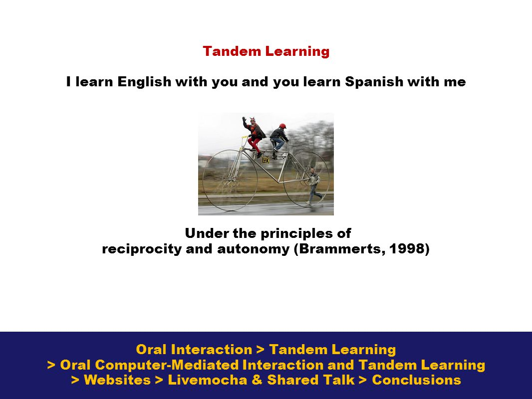 Oral Interaction > Tandem Learning > Oral Computer-Mediated Interaction and Tandem Learning > Websites > Livemocha & Shared Talk > Conclusions Tandem Learning I learn English with you and you learn Spanish with me Under the principles of reciprocity and autonomy (Brammerts, 1998)