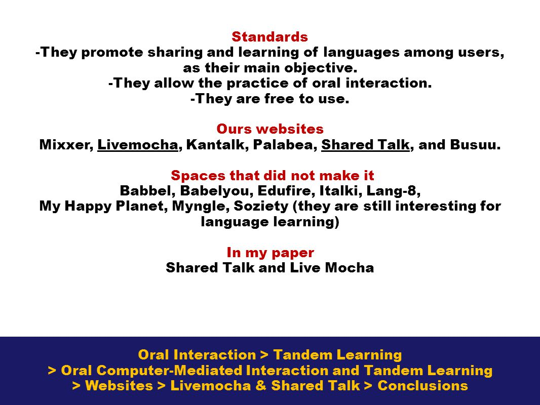 Oral Interaction > Tandem Learning > Oral Computer-Mediated Interaction and Tandem Learning > Websites > Livemocha & Shared Talk > Conclusions Standards -They promote sharing and learning of languages among users, as their main objective.