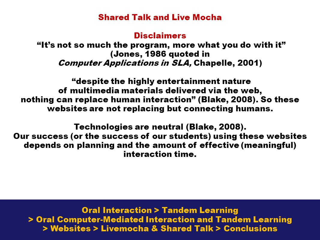 Oral Interaction > Tandem Learning > Oral Computer-Mediated Interaction and Tandem Learning > Websites > Livemocha & Shared Talk > Conclusions Shared Talk and Live Mocha Disclaimers Its not so much the program, more what you do with it (Jones, 1986 quoted in Computer Applications in SLA, Chapelle, 2001) despite the highly entertainment nature of multimedia materials delivered via the web, nothing can replace human interaction (Blake, 2008).
