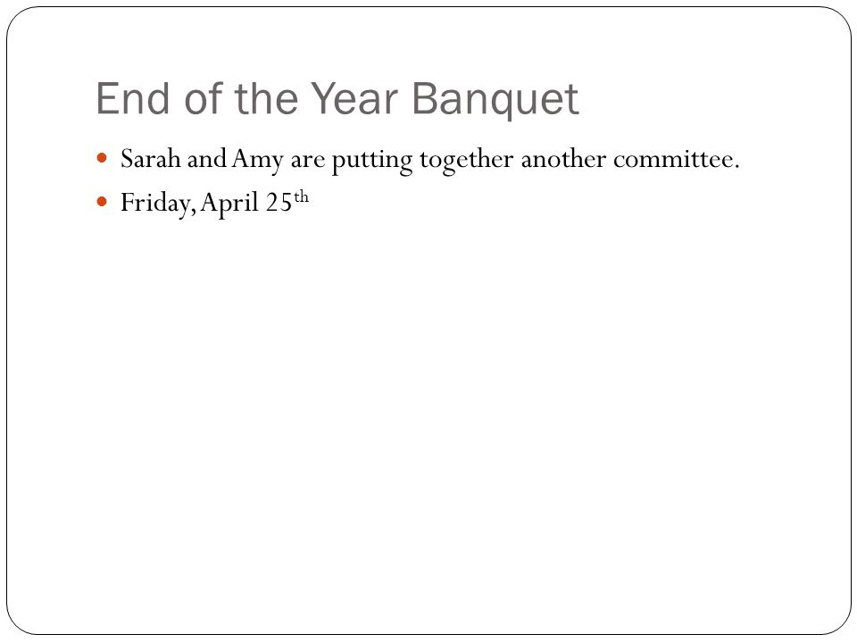 End of the Year Banquet Sarah and Amy are putting together another committee. Friday, April 25 th