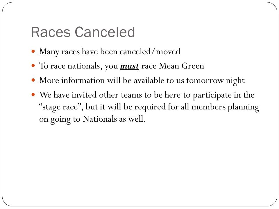 Races Canceled Many races have been canceled/moved To race nationals, you must race Mean Green More information will be available to us tomorrow night We have invited other teams to be here to participate in the stage race, but it will be required for all members planning on going to Nationals as well.
