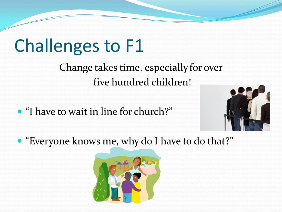Challenges to F1 Change takes time, especially for over five hundred children.