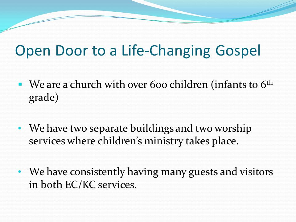 Open Door to a Life-Changing Gospel We are a church with over 600 children (infants to 6 th grade) We have two separate buildings and two worship services where childrens ministry takes place.