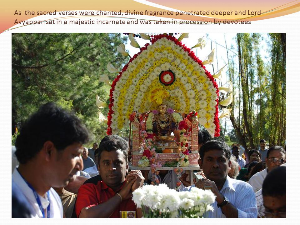 As the sacred verses were chanted, divine fragrance penetrated deeper and Lord Ayyappan sat in a majestic incarnate and was taken in procession by devotees