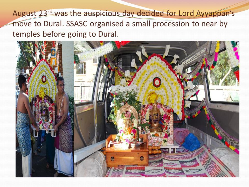 August 23 rd was the auspicious day decided for Lord Ayyappans move to Dural.