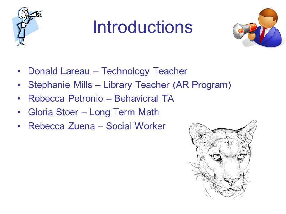 Introductions Donald Lareau – Technology Teacher Stephanie Mills – Library Teacher (AR Program) Rebecca Petronio – Behavioral TA Gloria Stoer – Long Term Math Rebecca Zuena – Social Worker