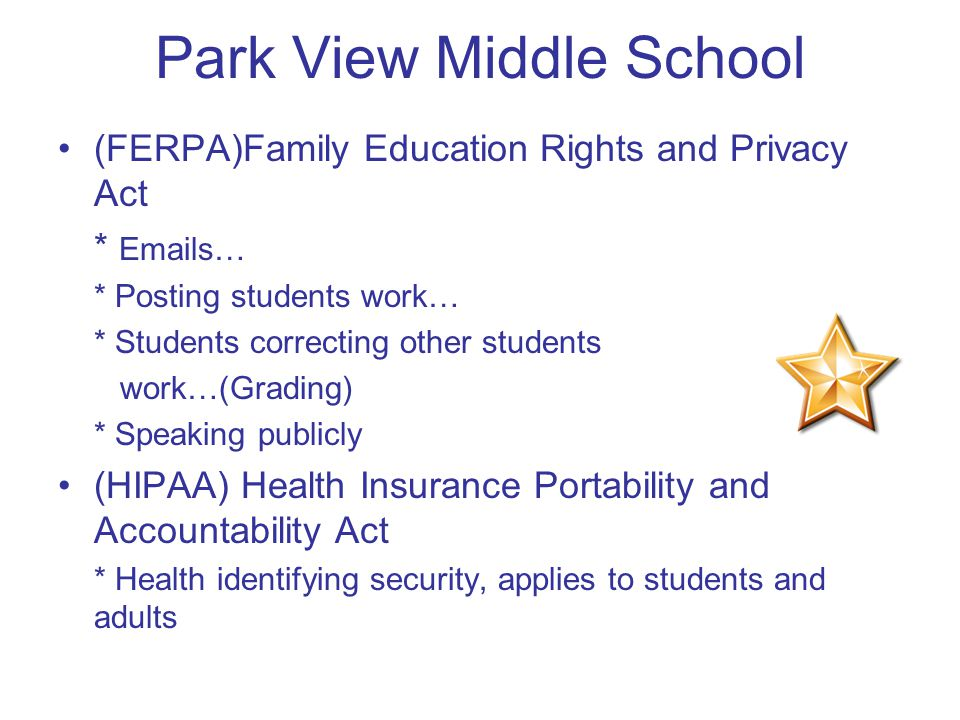 Park View Middle School (FERPA)Family Education Rights and Privacy Act *  s… * Posting students work… * Students correcting other students work…(Grading) * Speaking publicly (HIPAA) Health Insurance Portability and Accountability Act * Health identifying security, applies to students and adults