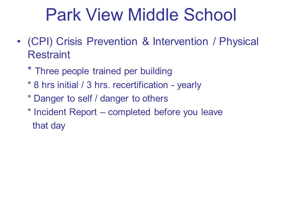 Park View Middle School (CPI) Crisis Prevention & Intervention / Physical Restraint * Three people trained per building * 8 hrs initial / 3 hrs.