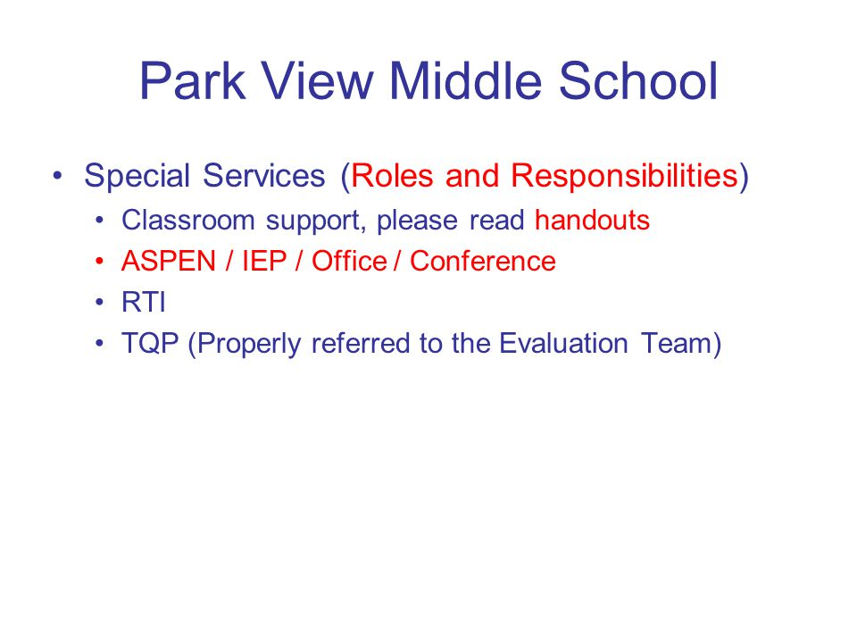 Park View Middle School Special Services (Roles and Responsibilities) Classroom support, please read handouts ASPEN / IEP / Office / Conference RTI TQP (Properly referred to the Evaluation Team)