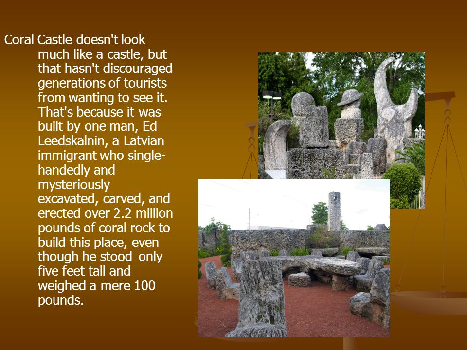 Coral Castle doesn t look much like a castle, but that hasn t discouraged generations of tourists from wanting to see it.