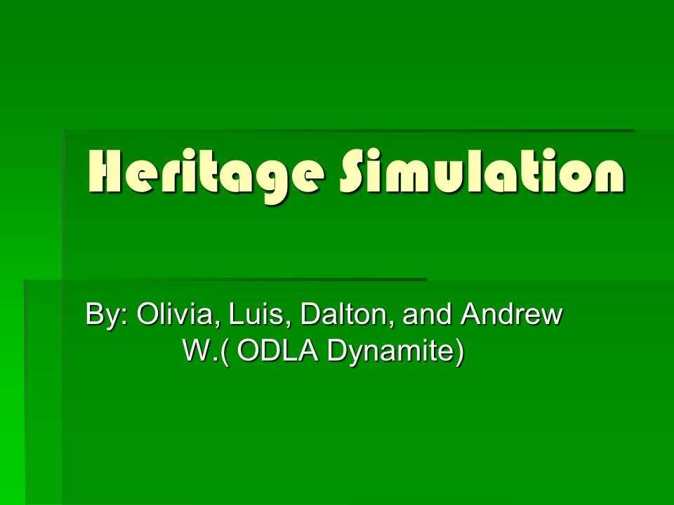 Heritage Simulation By: Olivia, Luis, Dalton, and Andrew W.( ODLA Dynamite)
