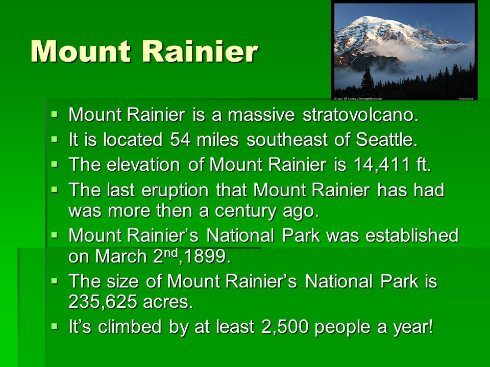 Mount Rainier Mount Rainier is a massive stratovolcano. Mount Rainier is a massive stratovolcano. It is located 54 miles southeast of Seattle. It is l