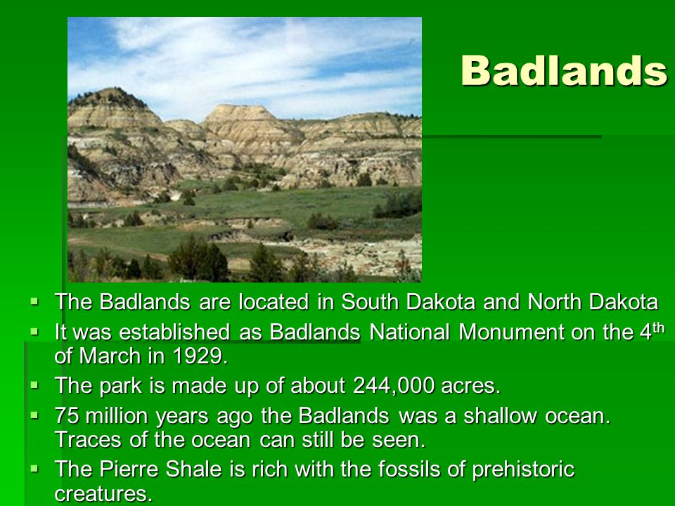 Badlands The Badlands are located in South Dakota and North Dakota The Badlands are located in South Dakota and North Dakota It was established as Bad