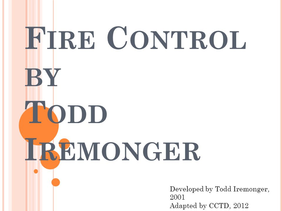 F IRE C ONTROL BY T ODD I REMONGER Developed by Todd Iremonger, 2001 Adapted by CCTD, 2012