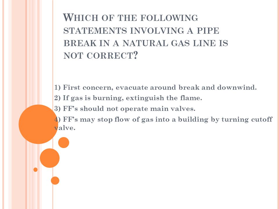 W HICH OF THE FOLLOWING STATEMENTS INVOLVING A PIPE BREAK IN A NATURAL GAS LINE IS NOT CORRECT .