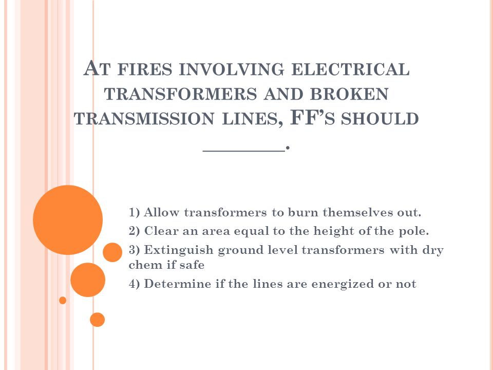 A T FIRES INVOLVING ELECTRICAL TRANSFORMERS AND BROKEN TRANSMISSION LINES, FF S SHOULD ________.