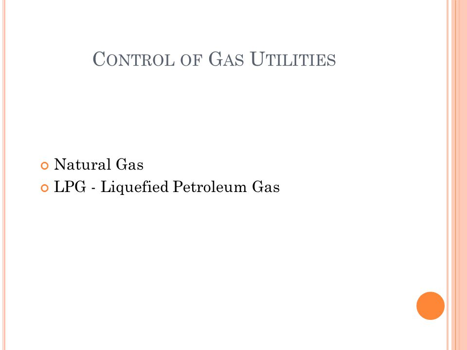 C ONTROL OF G AS U TILITIES Natural Gas LPG - Liquefied Petroleum Gas