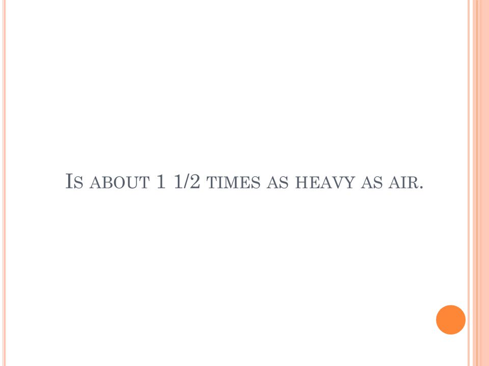 I S ABOUT 1 1/2 TIMES AS HEAVY AS AIR.