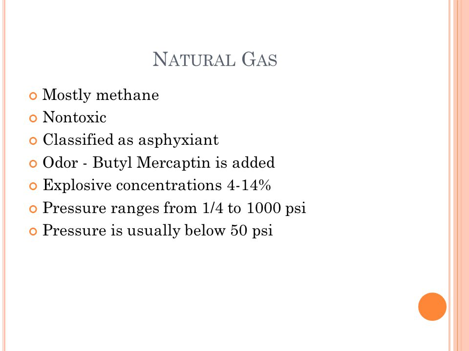 N ATURAL G AS Mostly methane Nontoxic Classified as asphyxiant Odor - Butyl Mercaptin is added Explosive concentrations 4-14% Pressure ranges from 1/4 to 1000 psi Pressure is usually below 50 psi