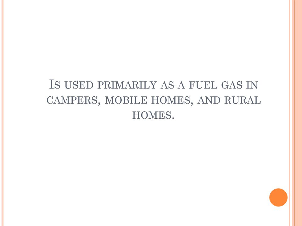 I S USED PRIMARILY AS A FUEL GAS IN CAMPERS, MOBILE HOMES, AND RURAL HOMES.