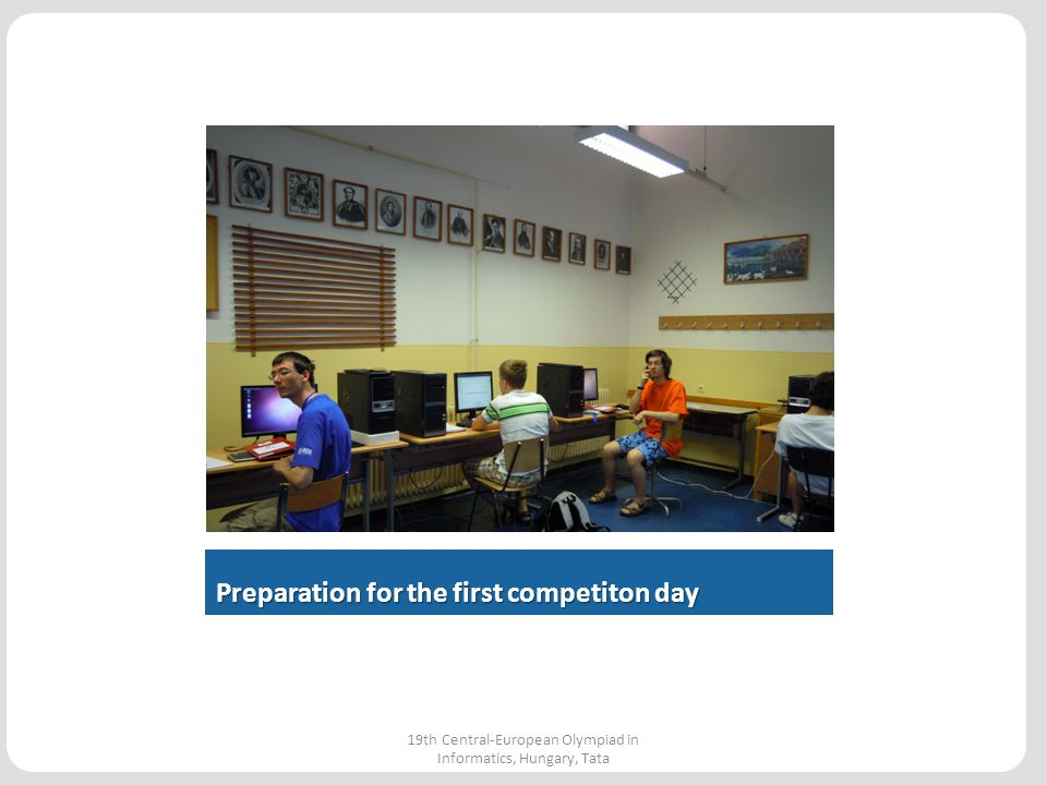 Preparation for the first competiton day 19th Central-European Olympiad in Informatics, Hungary, Tata