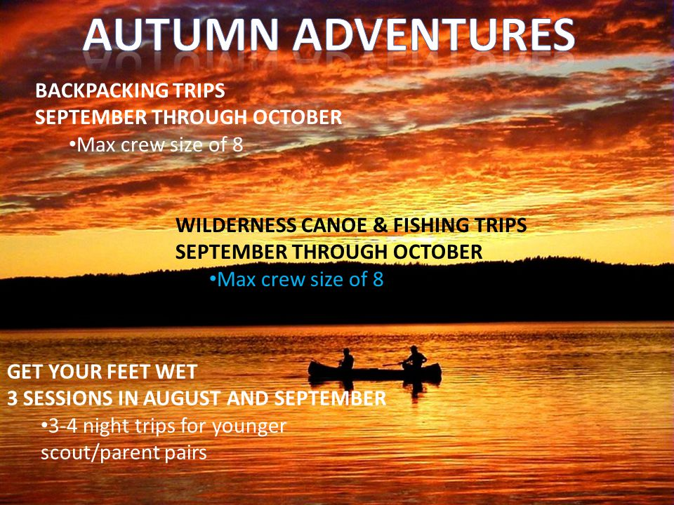 WILDERNESS CANOE & FISHING TRIPS SEPTEMBER THROUGH OCTOBER Max crew size of 8 BACKPACKING TRIPS SEPTEMBER THROUGH OCTOBER Max crew size of 8 GET YOUR FEET WET 3 SESSIONS IN AUGUST AND SEPTEMBER 3-4 night trips for younger scout/parent pairs