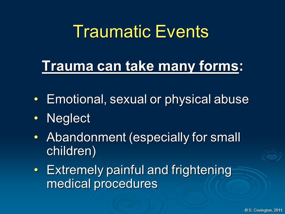 Traumatic Events Trauma can take many forms: Trauma can take many forms: Emotional, sexual or physical abuseEmotional, sexual or physical abuse Neglec
