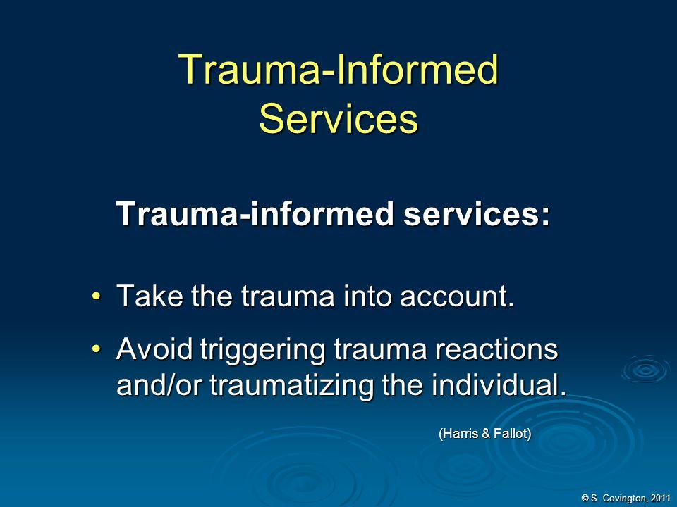 Trauma-Informed Services Trauma-informed services: Trauma-informed services: Take the trauma into account.Take the trauma into account. Avoid triggeri